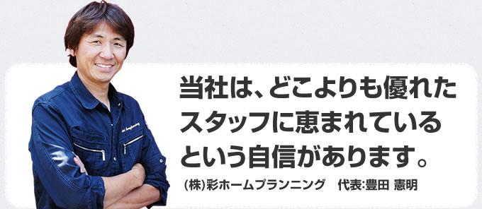 当社は、どこよりも優れたスタッフに恵まれているという自信があります。(株)彩ホームプランニング 代表:豊田 憲明