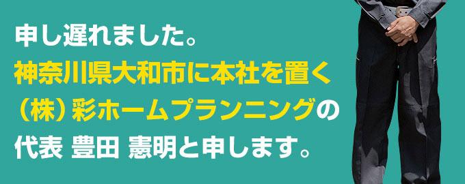申し遅れました。神奈川県相模原市に本社を置く(株)彩ホームプランニングの代表 豊田 憲明と申します。